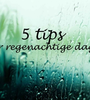 vijf tips voor regenachtige dagen
